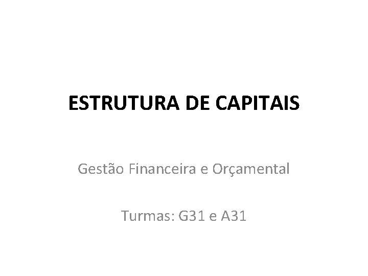 ESTRUTURA DE CAPITAIS Gestão Financeira e Orçamental Turmas: G 31 e A 31