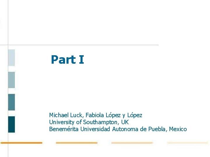 Part I Michael Luck, Fabiola López y López University of Southampton, UK Benemérita Universidad