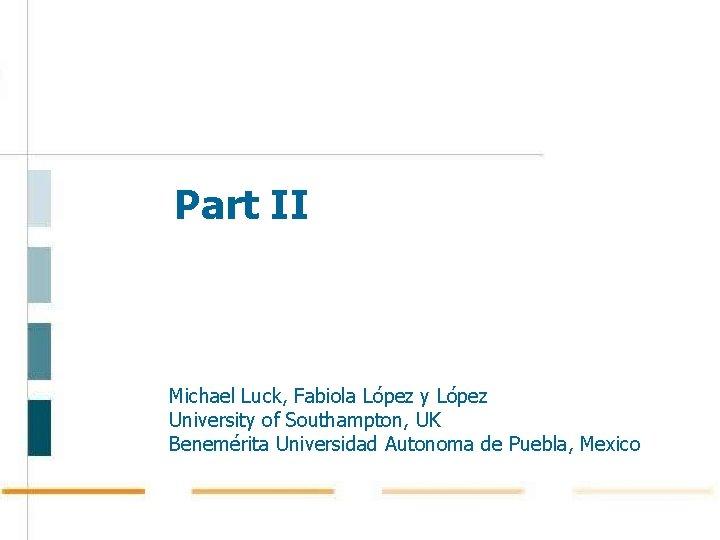 Part II Michael Luck, Fabiola López y López University of Southampton, UK Benemérita Universidad