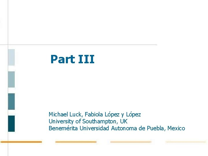 Part III Michael Luck, Fabiola López y López University of Southampton, UK Benemérita Universidad