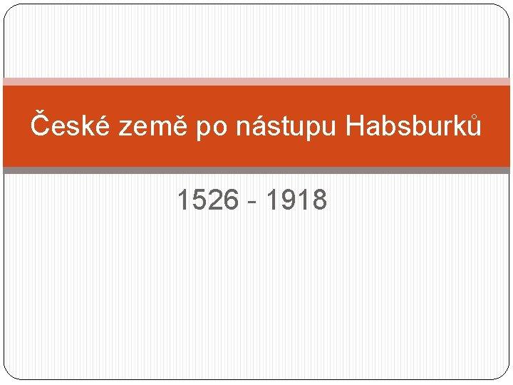 České země po nástupu Habsburků 1526 - 1918