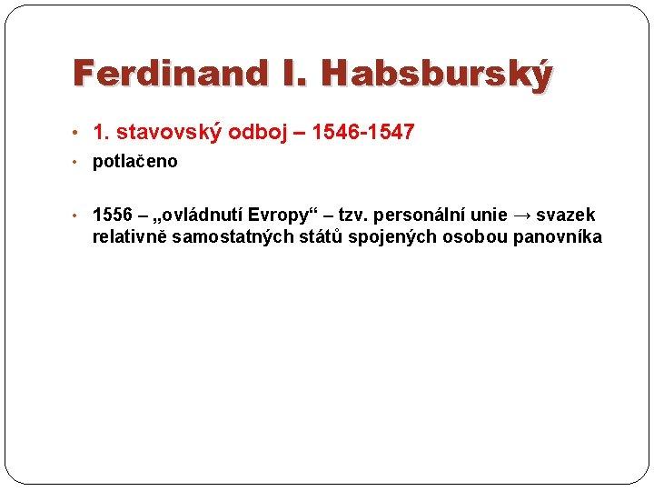 Ferdinand I. Habsburský • 1. stavovský odboj – 1546 -1547 • potlačeno • 1556