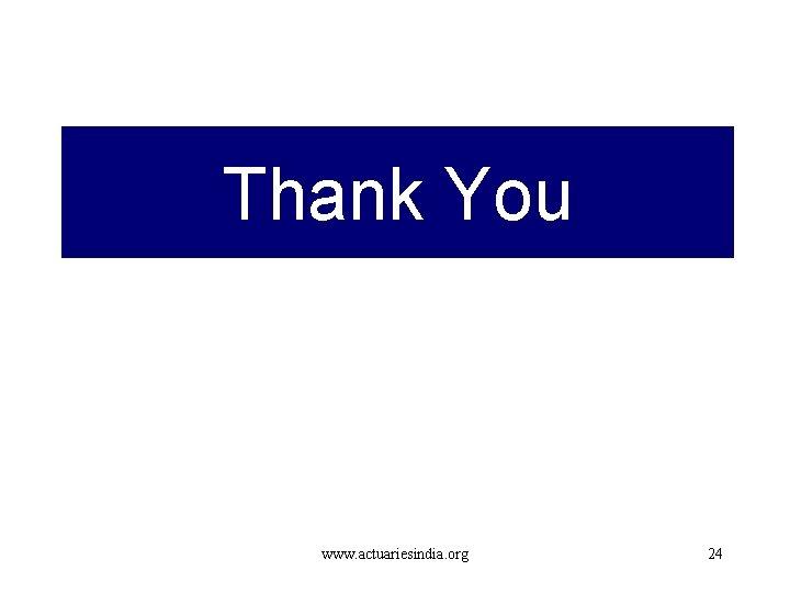 Thank You www. actuariesindia. org 24