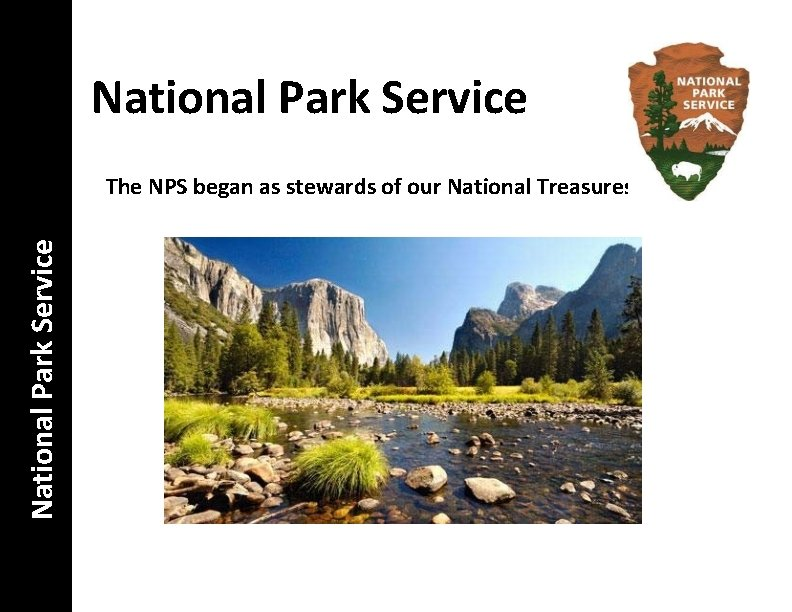 National Park Service The NPS began as stewards of our National Treasures