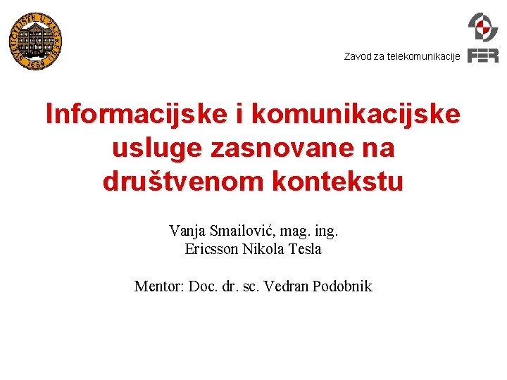 Zavod za telekomunikacije Informacijske i komunikacijske usluge zasnovane na društvenom kontekstu Vanja Smailović, mag.