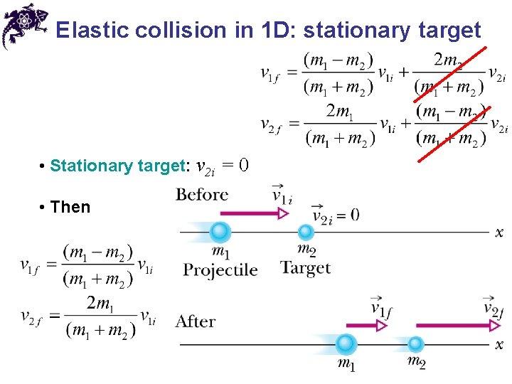 Elastic collision in 1 D: stationary target • Stationary target: v 2 i =