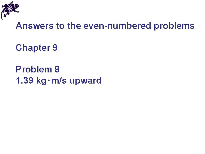 Answers to the even-numbered problems Chapter 9 Problem 8 1. 39 kg⋅m/s upward