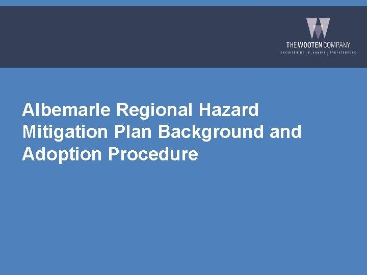 Albemarle Regional Hazard Mitigation Plan Background and Adoption Procedure