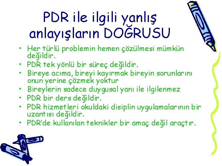 PDR ile ilgili yanlış anlayışların DOĞRUSU • Her türlü problemin hemen çözülmesi mümkün değildir.