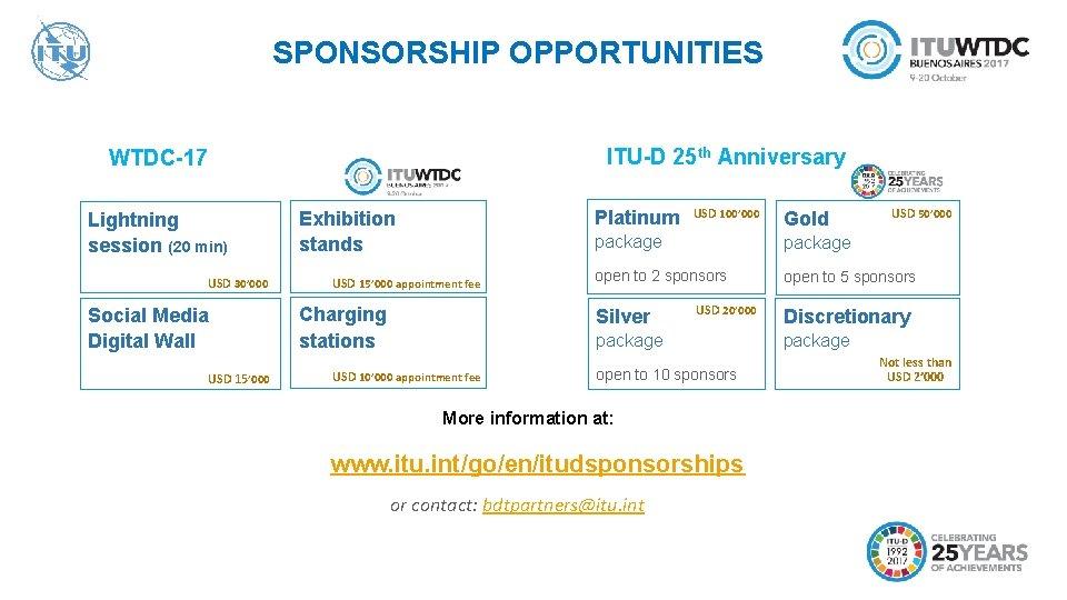 SPONSORSHIP OPPORTUNITIES ITU-D 25 th Anniversary WTDC-17 Lightning session (20 min) USD 30' 000