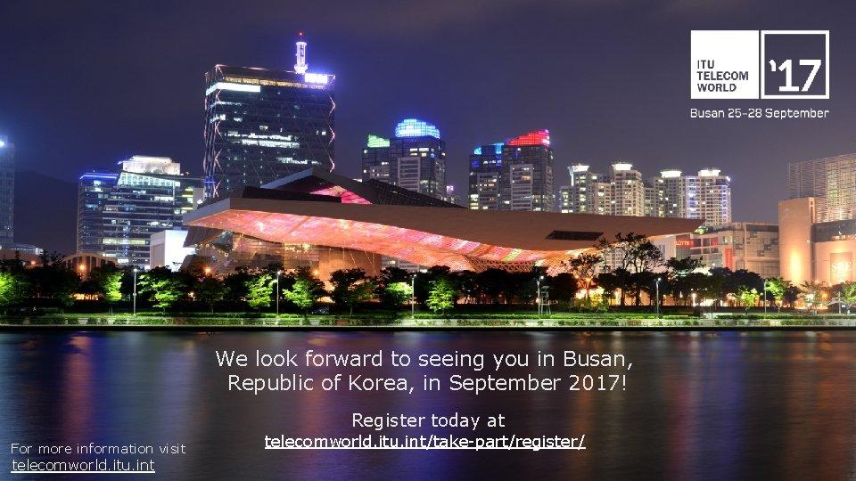 We look forward to seeing you in Busan, Republic of Korea, in September 2017!