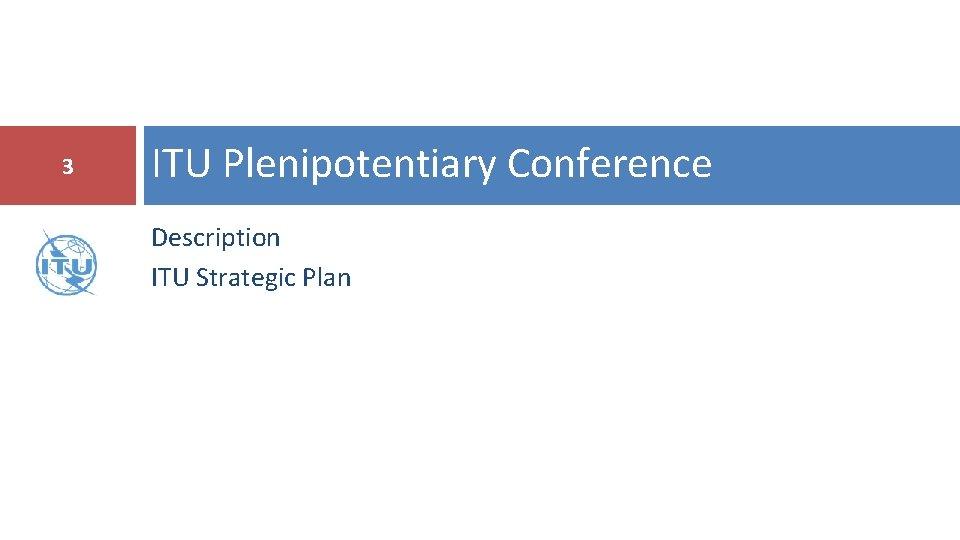 3 ITU Plenipotentiary Conference Description ITU Strategic Plan