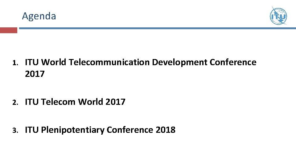 Agenda 1. ITU World Telecommunication Development Conference 2017 2. ITU Telecom World 2017 3.