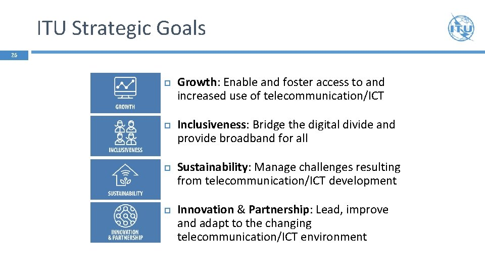 ITU Strategic Goals 26 Growth: Enable and foster access to and increased use of