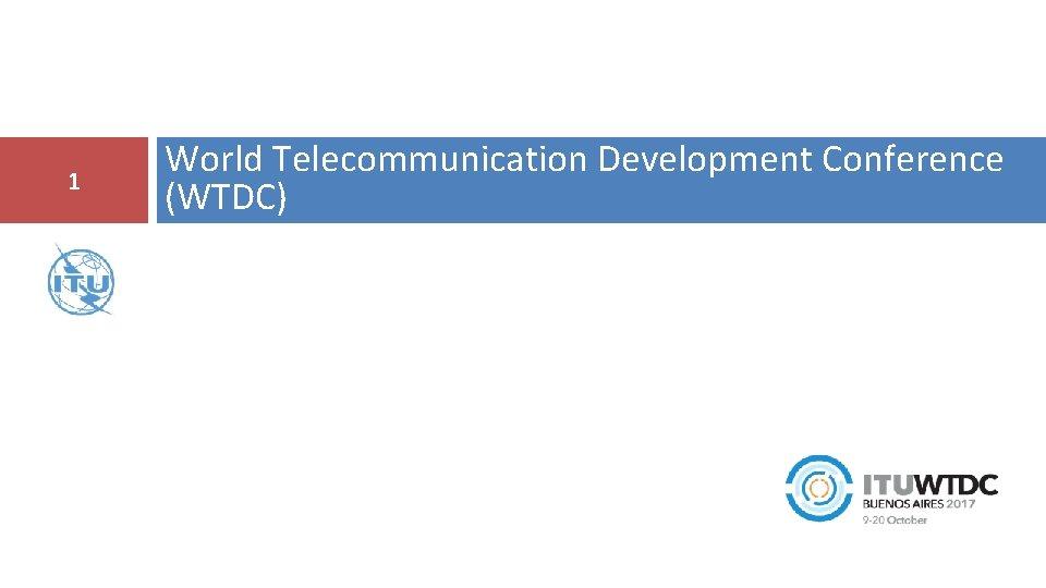 1 World Telecommunication Development Conference (WTDC)