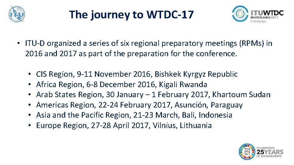 The journey to WTDC-17 • ITU-D organized a series of six regional preparatory meetings