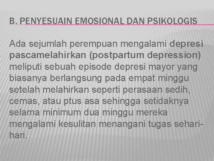 B. PENYESUAIN EMOSIONAL DAN PSIKOLOGIS Ada sejumlah perempuan mengalami depresi pascamelahirkan (postpartum depression) meliputi