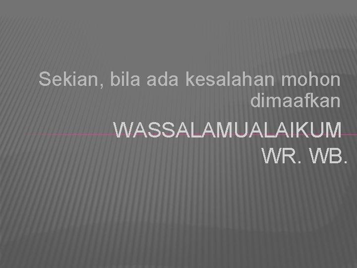 Sekian, bila ada kesalahan mohon dimaafkan WASSALAMUALAIKUM WR. WB.