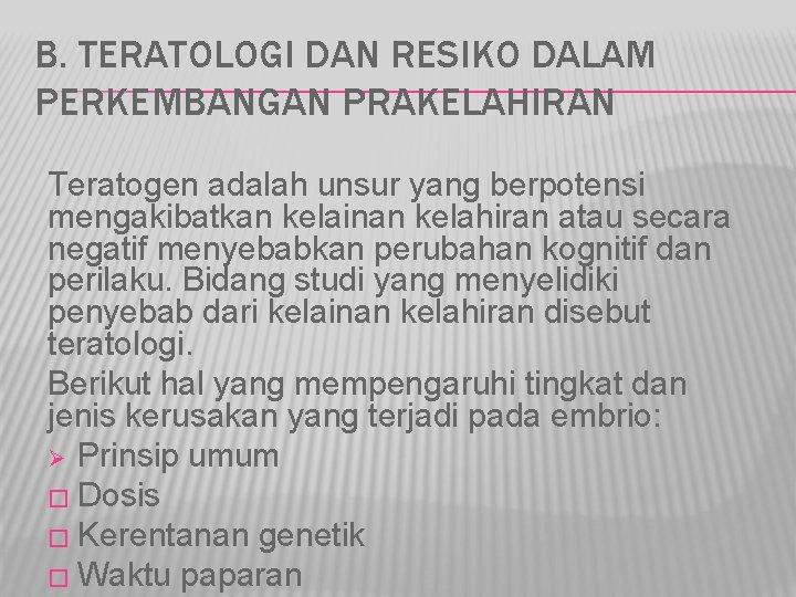 B. TERATOLOGI DAN RESIKO DALAM PERKEMBANGAN PRAKELAHIRAN Teratogen adalah unsur yang berpotensi mengakibatkan kelainan