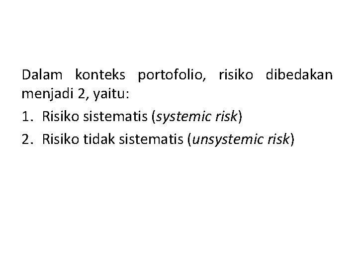 Dalam konteks portofolio, risiko dibedakan menjadi 2, yaitu: 1. Risiko sistematis (systemic risk) 2.