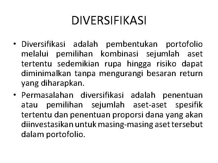 DIVERSIFIKASI • Diversifikasi adalah pembentukan portofolio melalui pemilihan kombinasi sejumlah aset tertentu sedemikian rupa