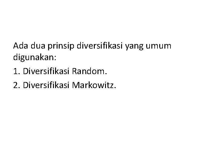 Ada dua prinsip diversifikasi yang umum digunakan: 1. Diversifikasi Random. 2. Diversifikasi Markowitz.