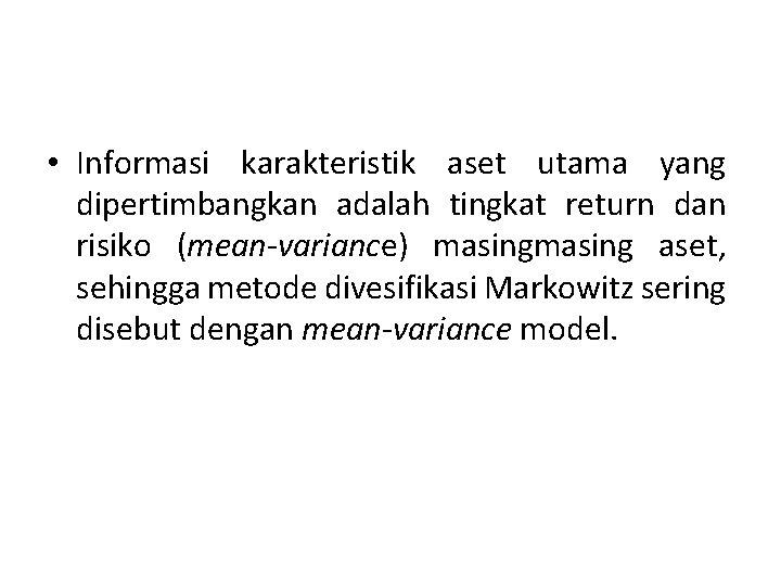 • Informasi karakteristik aset utama yang dipertimbangkan adalah tingkat return dan risiko (mean-variance)