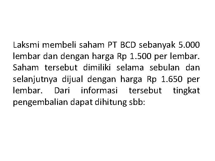 Laksmi membeli saham PT BCD sebanyak 5. 000 lembar dan dengan harga Rp 1.