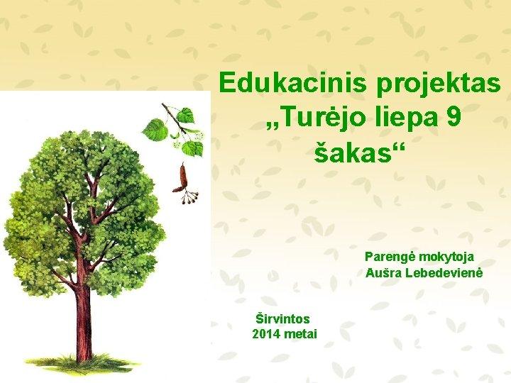 """Edukacinis projektas """"Turėjo liepa 9 šakas"""" Parengė mokytoja Aušra Lebedevienė Širvintos 2014 metai"""