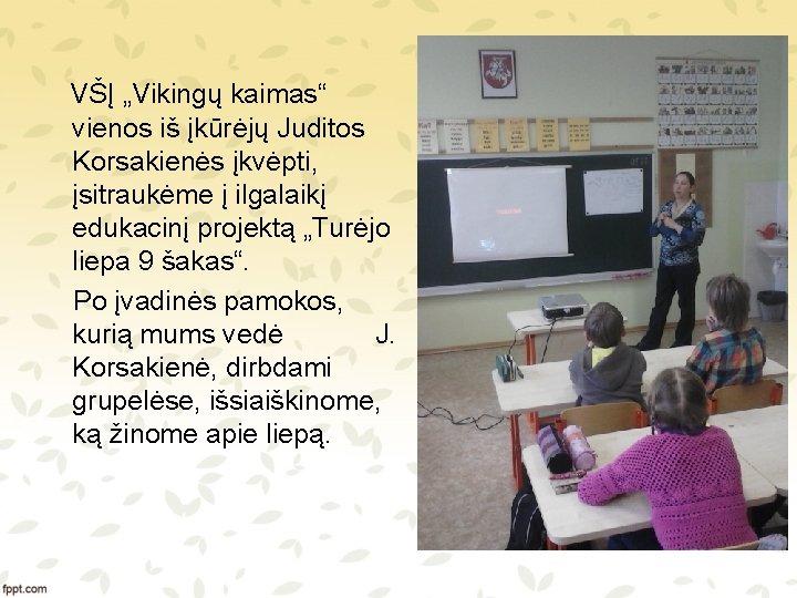 """VŠĮ """"Vikingų kaimas"""" vienos iš įkūrėjų Juditos Korsakienės įkvėpti, įsitraukėme į ilgalaikį edukacinį projektą"""