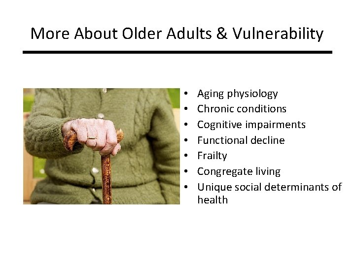 More About Older Adults & Vulnerability • • Aging physiology Chronic conditions Cognitive impairments