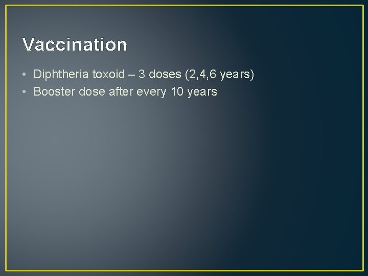 Vaccination • Diphtheria toxoid – 3 doses (2, 4, 6 years) • Booster dose