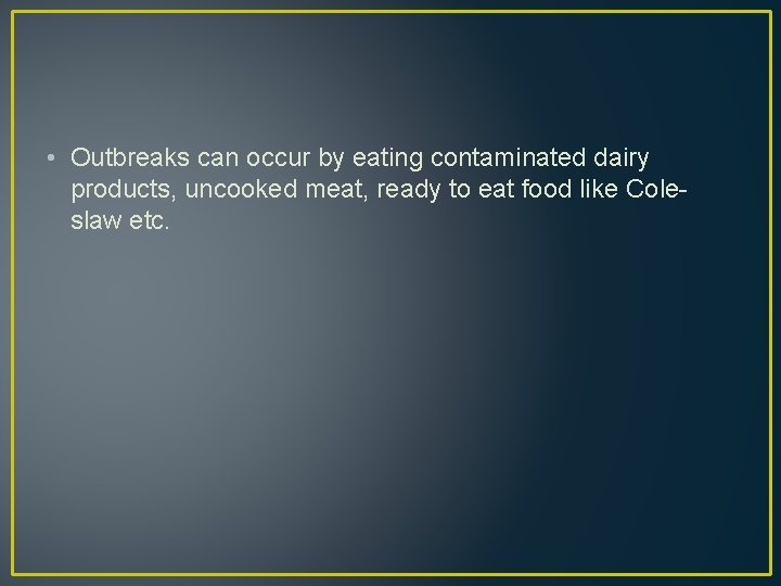 • Outbreaks can occur by eating contaminated dairy products, uncooked meat, ready to