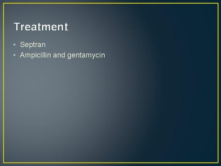 Treatment • Septran • Ampicillin and gentamycin