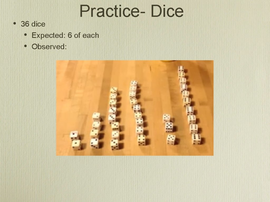 • Practice- Dice 36 dice • Expected: 6 of each • Observed: