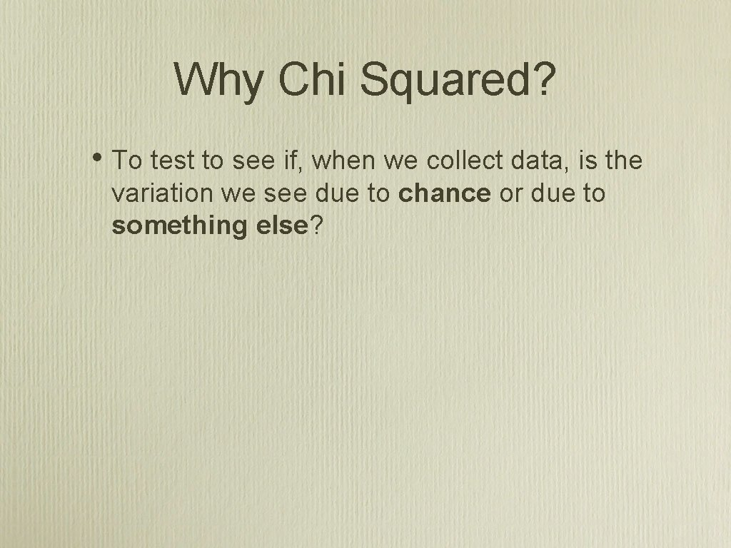 Why Chi Squared? • To test to see if, when we collect data, is