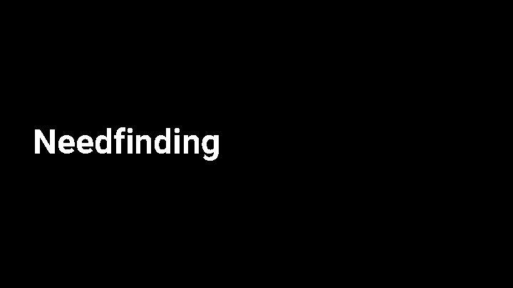 Needfinding