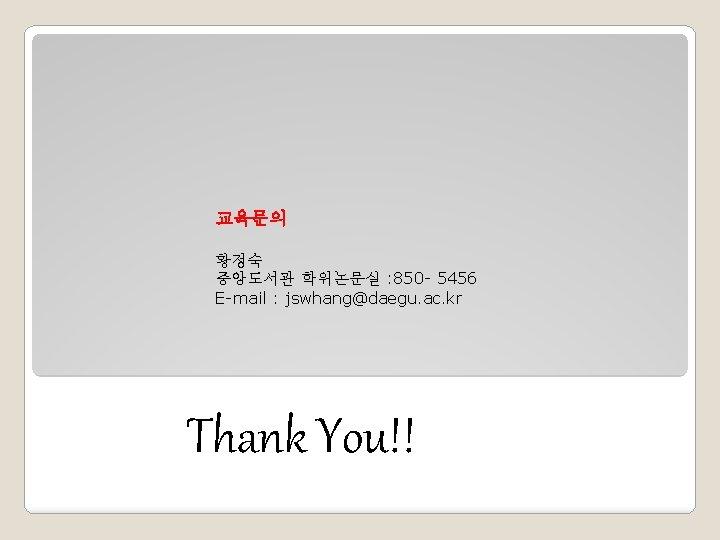 교육문의 황정숙 중앙도서관 학위논문실 : 850 - 5456 E-mail : jswhang@daegu. ac. kr Thank