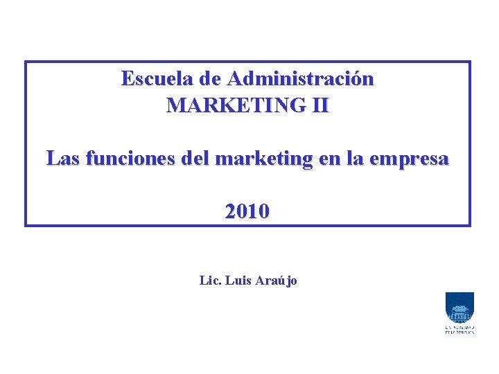 Escuela de Administración MARKETING II Las funciones del marketing en la empresa 2010 Lic.
