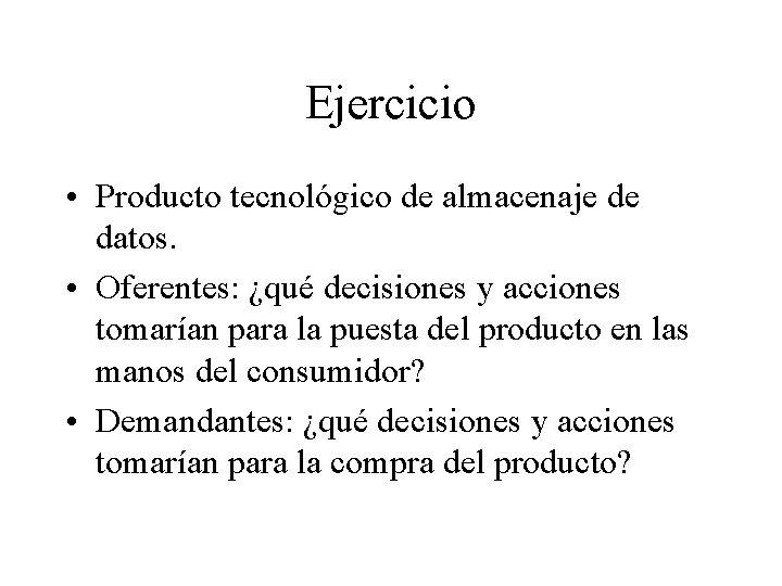 Ejercicio • Producto tecnológico de almacenaje de datos. • Oferentes: ¿qué decisiones y acciones