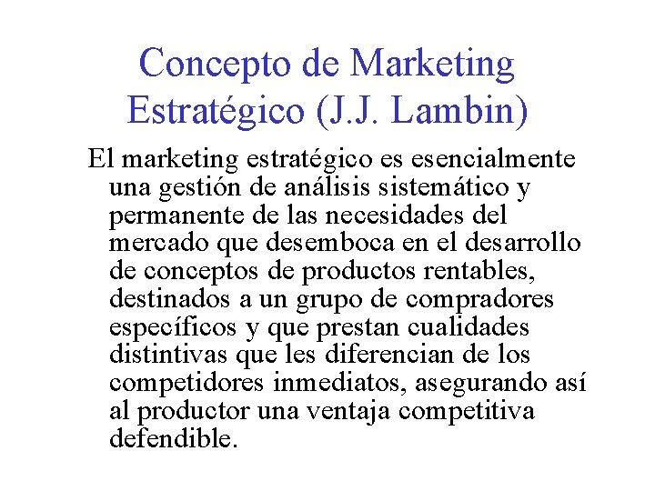 Concepto de Marketing Estratégico (J. J. Lambin) El marketing estratégico es esencialmente una gestión