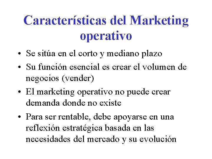Características del Marketing operativo • Se sitúa en el corto y mediano plazo •