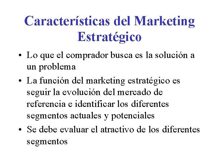 Características del Marketing Estratégico • Lo que el comprador busca es la solución a