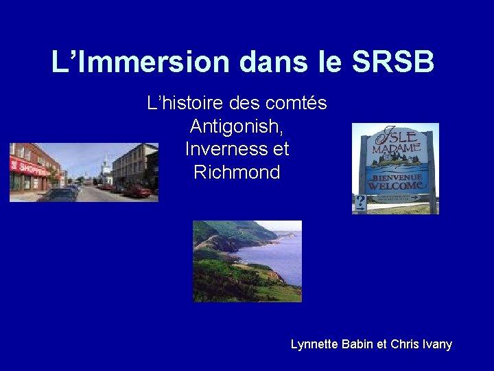 L'Immersion dans le SRSB L'histoire des comtés Antigonish, Inverness et Richmond Lynnette Babin et