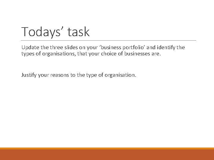 Todays' task Update three slides on your 'business portfolio' and identify the types of