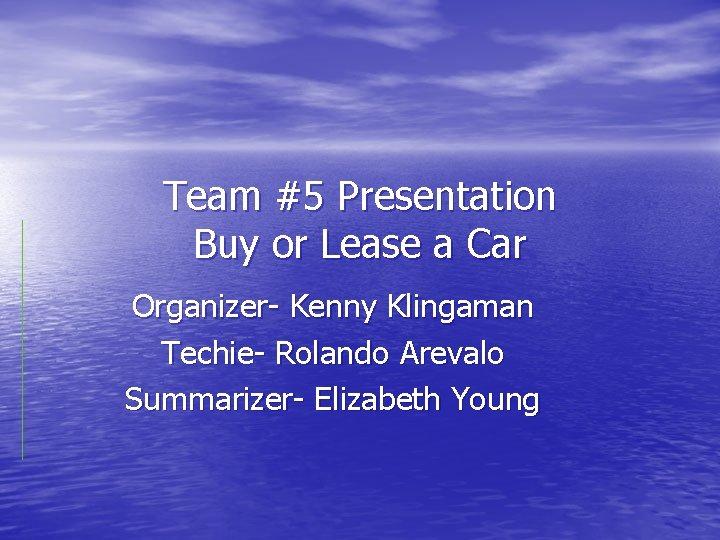 Team #5 Presentation Buy or Lease a Car Organizer- Kenny Klingaman Techie- Rolando Arevalo