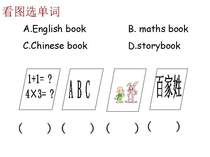 看图选单词 A. English book B. maths book C. Chinese book D. storybook