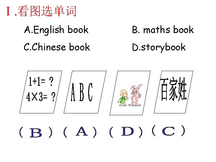 Ⅰ. 看图选单词 A. English book B. maths book C. Chinese book D. storybook