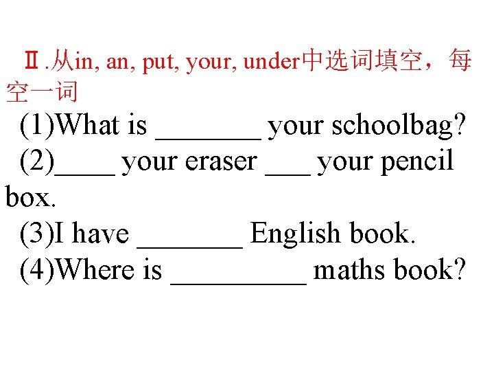 Ⅱ. 从in, an, put, your, under中选词填空,每 空一词 (1)What is _______ your schoolbag? (2)____ your