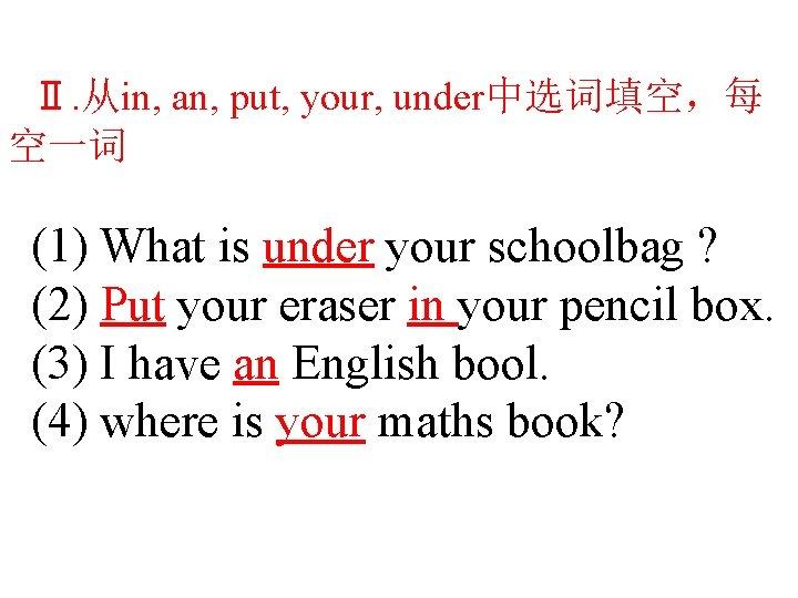 Ⅱ. 从in, an, put, your, under中选词填空,每 空一词 (1) What is under your schoolbag ?
